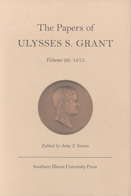 The The Papers of Ulysses S.Grant: The Papers of Ulysses S.Grant v. 26; 1875 1875 Volume 26 - Grant, Ulysses S., and Simon, John Y. (Volume editor)