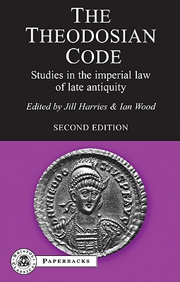 The Theodosian Code: Studies in the Imperial Law of Late Antiquity - Harries, Jill (Editor), and Wood, Ian (Editor)