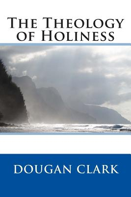 The Theology of Holiness - Dougan Clark