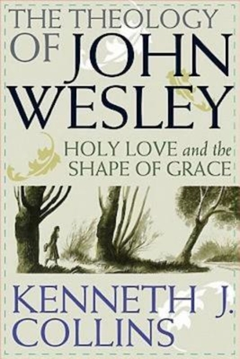 The Theology of John Wesley: Holy Love and the Shape of Grace - Collins, Kenneth J, Ph.D.