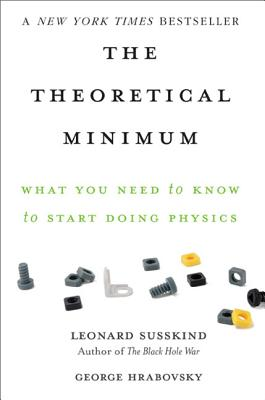 The Theoretical Minimum: What You Need to Know to Start Doing Physics - Susskind, Leonard, and Hrabovsky, George