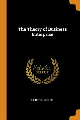 The Theory of Business Enterprise - Veblen, Thorstein