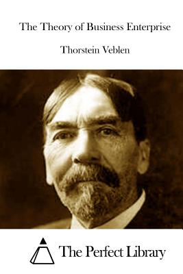 The Theory of Business Enterprise - Veblen, Thorstein, and The Perfect Library (Editor)