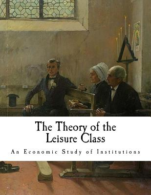 The Theory of the Leisure Class: An Economic Study of Institutions - Veblen, Thorstein