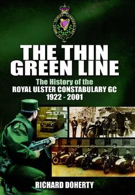The Thin Green Line: The History of the Royal Ulster Constabulary GC 1922-2001 - Doherty, Richard
