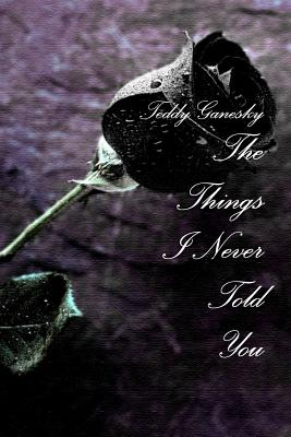The Things I Never Told You - Ganesky, Teddy