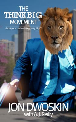 The Think Big Movement: Grow Your Business Big. Very Big! - Dwoskin, Jon, and Reilly, A J