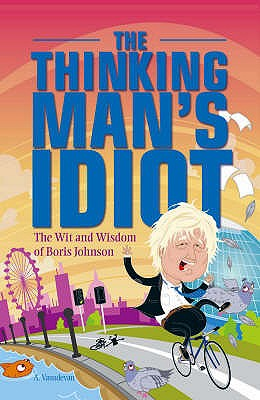 The Thinking Man's Idiot: The Wit and Wisdom of Boris Johnson - Vasudevan, A.