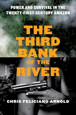 The Third Bank of the River: Power and Survival in the Twenty-First Century Amazon - Arnold, Chris Feliciano