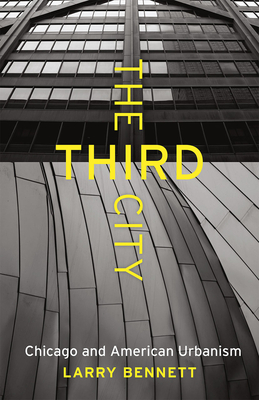 The Third City: Chicago and American Urbanism - Bennett, Larry