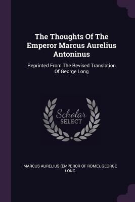 The Thoughts Of The Emperor Marcus Aurelius Antoninus: Reprinted From The Revised Translation Of George Long - Marcus Aurelius (Emperor of Rome) (Creator), and Long, George
