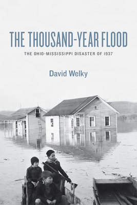 The Thousand-Year Flood: The Ohio-Mississippi Disaster of 1937 - Welky, David, PH.D.