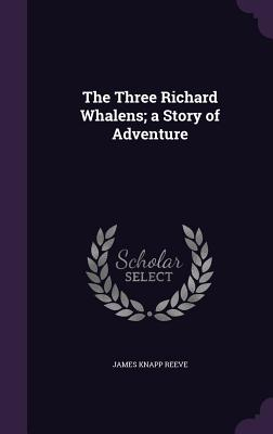The Three Richard Whalens; A Story of Adventure - Reeve, James Knapp