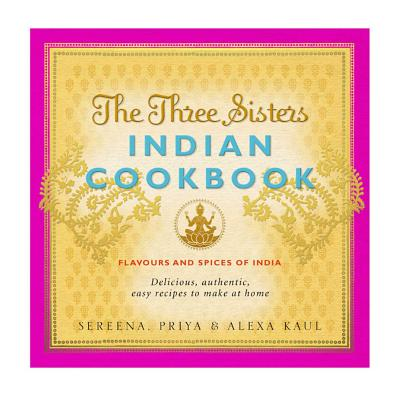 The Three Sisters Indian Cookbook: Delicious, Authentic and Easy Recipes to Make at Home - Kaul, Sereena, and Kaul, Alexa, and Kaul, Priya