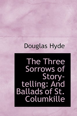 The Three Sorrows of Story-Telling: And Ballads of St. Columkille - Hyde, Douglas