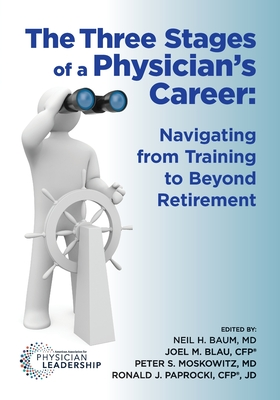 The Three Stages of a Physician's Career: Navigating from Training to Beyond Retirement - Baum, Neil, and Moskowitz, Peter, and Blau, Joel