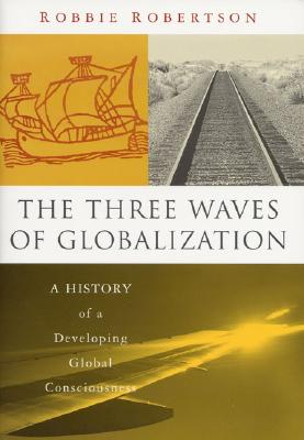 The Three Waves of Globalization: A History of a Developing Global Consciousness - Robertson, Robbie