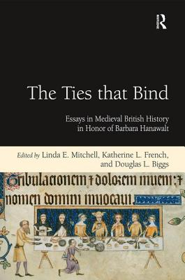 The Ties that Bind: Essays in Medieval British History in Honor of Barbara Hanawalt - French, Katherine L., and Biggs, Douglas L., and Mitchell, Linda E. (Editor)