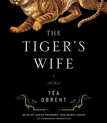 The Tiger's Wife - Obreht, Tea, and Duerden, Susan (Read by), and Sachs, Robin (Read by)