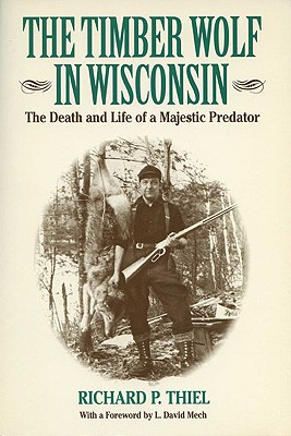 The Timber Wolf in Wisconsin: The Death and Life Pf a Majestic Predator - Thiel, Richard P