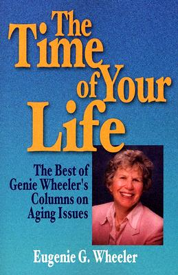 The Time of Your Life: The Best of Genie Wheeler's Columns on Aging Issues - Wheeler, Eugenie G