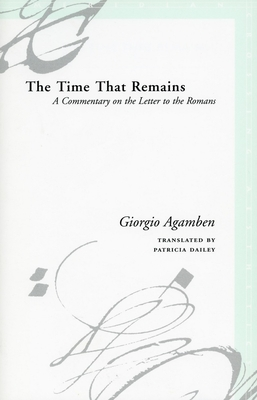 The Time That Remains: A Commentary on the Letter to the Romans - Agamben, Giorgio, and Dailey, Patricia (Translated by)