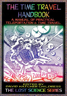 The Time Travel Handbook: A Manual of Practical Teleportation & Time Travel - Childress, David Hatcher