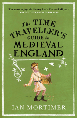 The Time Traveller's Guide to Medieval England: A Handbook for Visitors to the Fourteenth Century - Mortimer, Ian