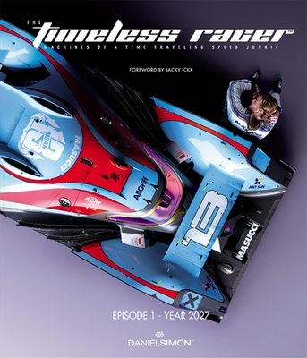 The Timeless Racer: Episode 1 - Year 2027: Machines of a Time Traveling Speed Junkie - Simon, Daniel, and Ickx, Jacky (Foreword by)