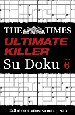 The Times Ultimate Killer Su Doku Book 6: 120 of the Deadliest Su Doku Puzzles - The Times Mind Games