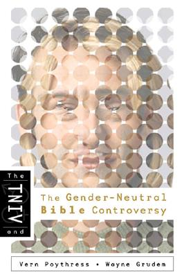 The TNIV and the Gender-Neutral Bible Controversy - Poythress, Vern S, Dr., and Grudem, Wayne A, Mr., M.DIV.