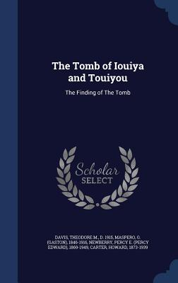 The Tomb of Iouiya and Touiyou: The Finding of the Tomb - Davis, Theodore M, and Maspero, G 1846-1916, and Newberry, Percy E 1869-1949
