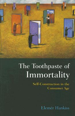 The Toothpaste of Immortality: Self-Construction in the Consumer Age - Hankiss, Elemer