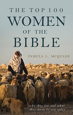 The Top 100 Women of the Bible: Who They Are and What They Mean to You Today - McQuade, Pamela L