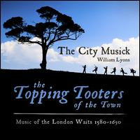 The Topping Tooters of the Town: Music of the London Waits 1580-1650 - Clemmie Franks (alto); Francis Brett (bass); The City Musick; Victoria Couper (soprano); William Lyons (recorder);...