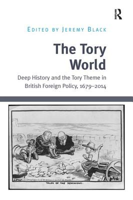 The Tory World: Deep History and the Tory Theme in British Foreign Policy, 1679-2014 - Black, Jeremy