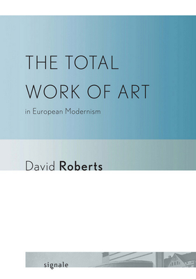 The Total Work of Art in European Modernism - Roberts, David