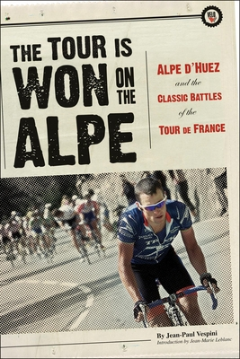 The Tour Is Won on the Alpe: Alpe D'Huez and the Classic Battles of the Tour de France - Vespini, Jean-Paul, and Deterline, Mark (Editor), and Herlihy, David V (Translated by)