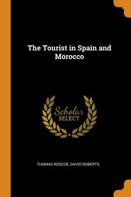 The Tourist in Spain and Morocco - Roscoe, Thomas, and Roberts, David