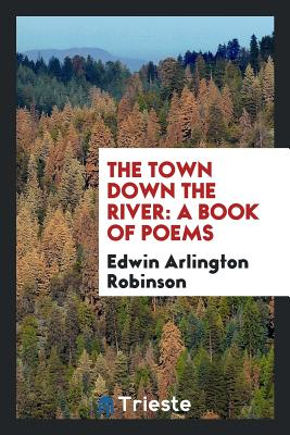 The Town Down the River: A Book of Poems - Robinson, Edwin Arlington