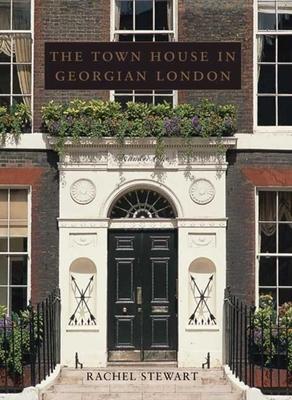 The Town House in Georgian London - Stewart, Rachel