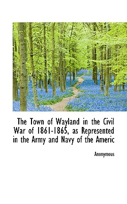 The Town of Wayland in the Civil War of 1861-1865, as Represented in the Army and Navy of the Americ - Anonymous