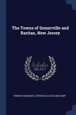 The Towns of Somerville and Raritan, New Jersey - Parker, Wil[son] B [From Old Catalog] (Creator)