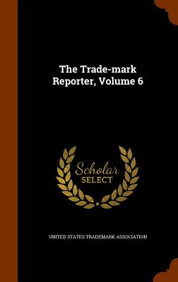 The Trade-Mark Reporter, Volume 6 - United States Trademark Association (Creator)
