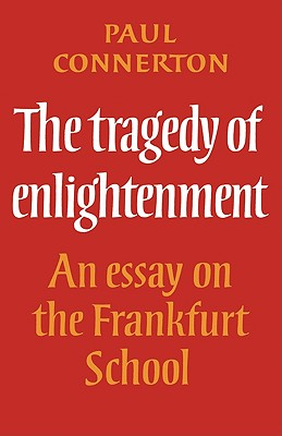 The Tragedy of Enlightenment: An Essay on the Frankfurt School - Connerton, Paul