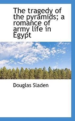 The Tragedy of the Pyramids; A Romance of Army Life in Egypt - Sladen, Douglas