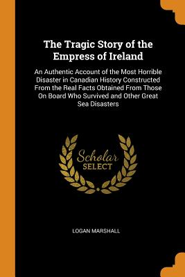 The Tragic Story of the Empress of Ireland: An Authentic Account of the Most Horrible Disaster in Canadian History Constructed from the Real Facts Obtained from Those on Board Who Survived and Other Great Sea Disasters - Marshall, Logan