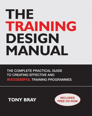 The Training Design Manual: The Complete Practical Guide to Creating Effective and Successful Training Programmes - Bray, Tony