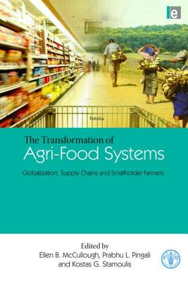 The Transformation of Agri-Food Systems: Globalization, Supply Chains and Smallholder Farmers - McCullough, Ellen B (Editor), and Pingali, Prabhu L (Editor), and Stamoulis, Kostas G (Editor)