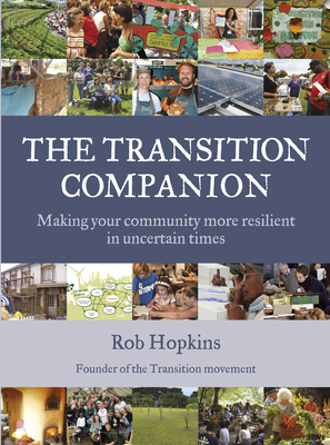 The Transition Companion: Making Your Community More Resilient in Uncertain Times - Hopkins, Rob